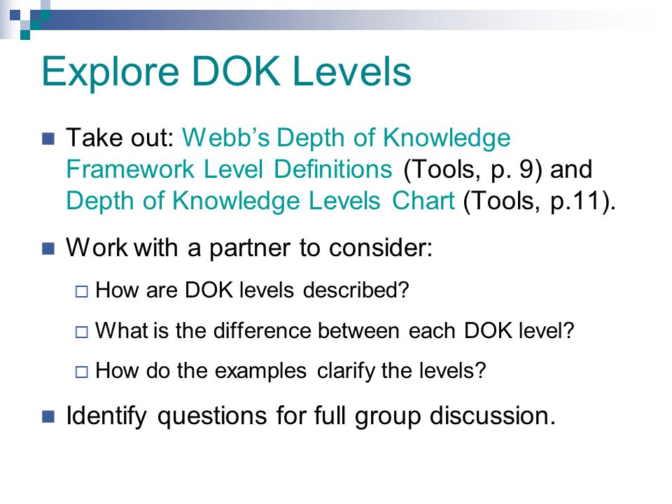 Explore DOK Levels Take out: Webb's Depth of Knowledge Framework Level Definitions (Tools, p. 9) and Depth of Knowledge Levels Chart (Tools, p.11).