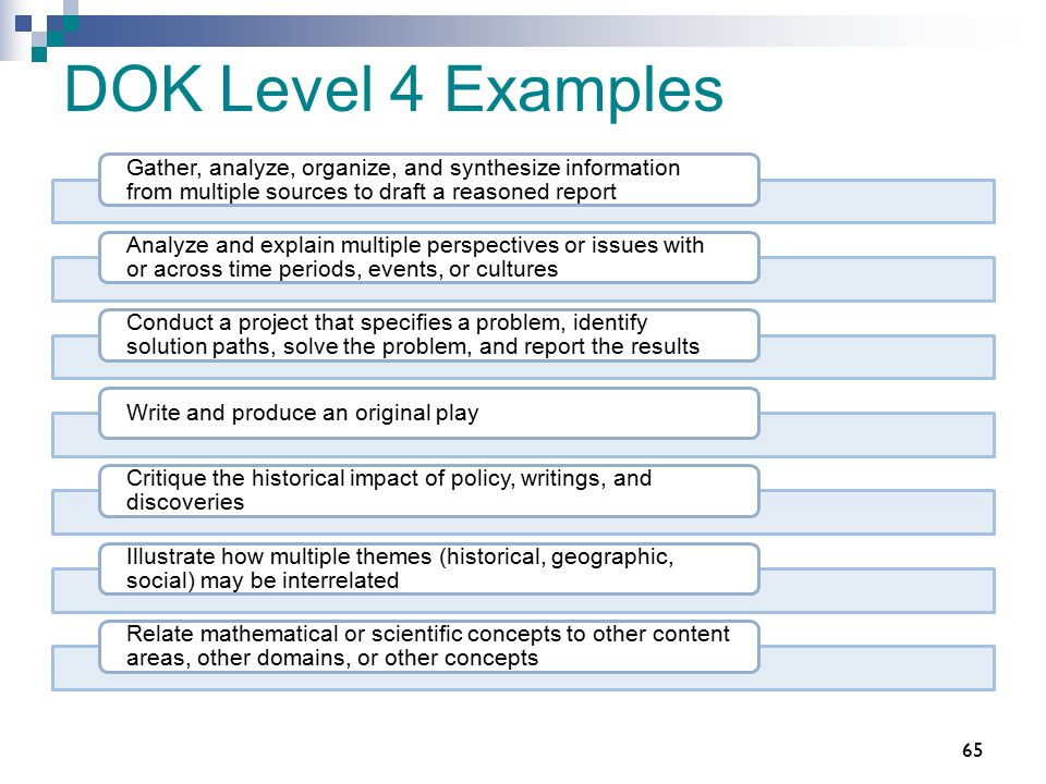 DOK Level 4 Examples Gather, analyze, organize, and synthesize information from multiple sources to draft a reasoned report.