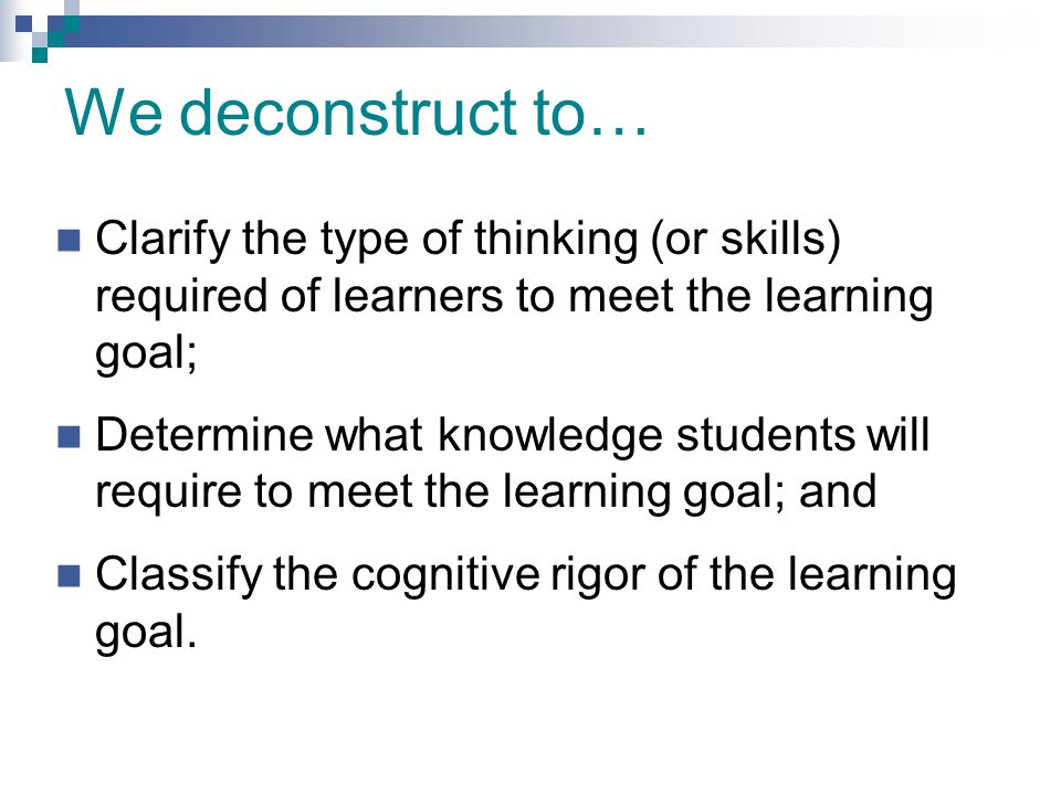 We deconstruct to… Clarify the type of thinking (or skills) required of learners to meet the learning goal;