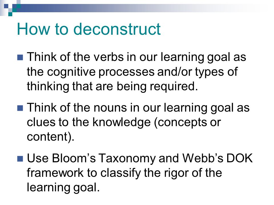 How to deconstruct Think of the verbs in our learning goal as the cognitive processes and/or types of thinking that are being required.