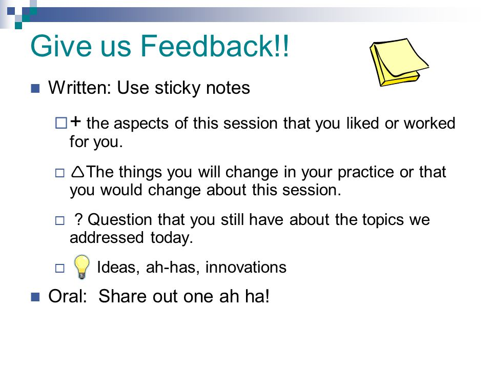 Give us Feedback!! Written: Use sticky notes. + the aspects of this session that you liked or worked for you.