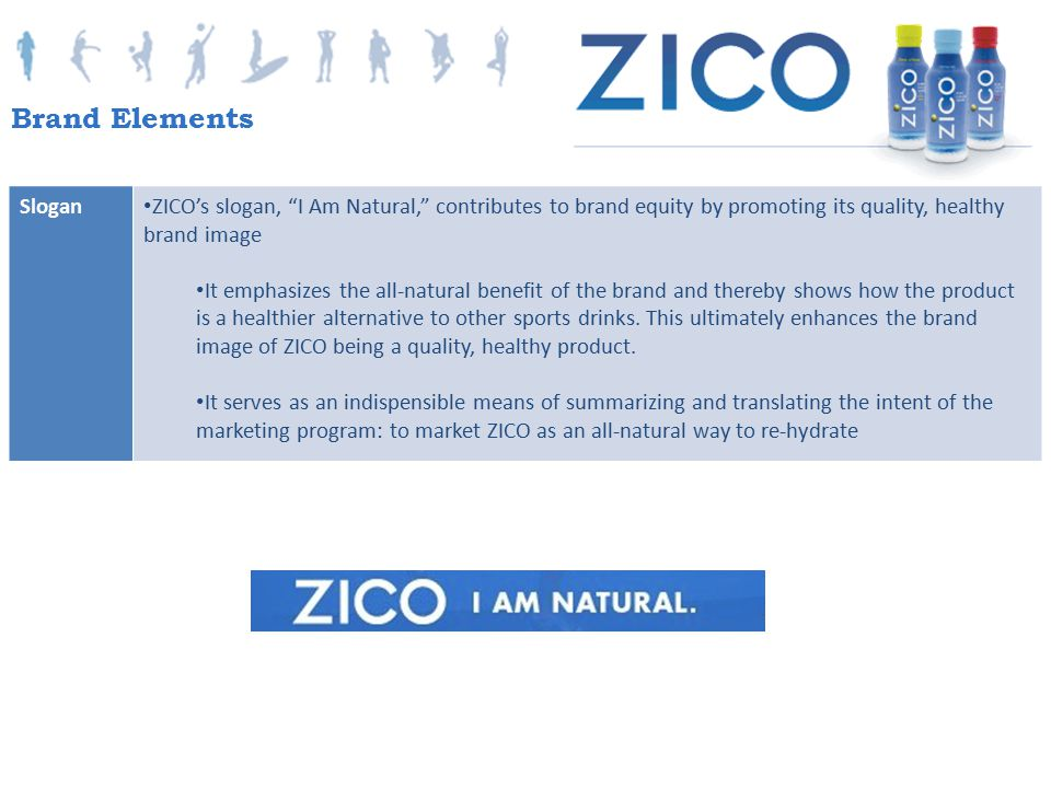 Brand Elements Slogan. ZICO's slogan, I Am Natural, contributes to brand equity by promoting its quality, healthy brand image.