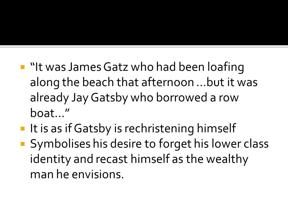 It was James Gatz who had been loafing along the beach that afternoon …but it was already Jay Gatsby who borrowed a row boat…