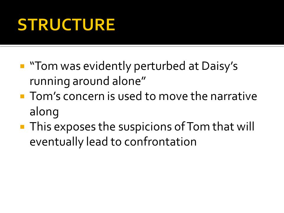 STRUCTURE Tom was evidently perturbed at Daisy's running around alone Tom's concern is used to move the narrative along.