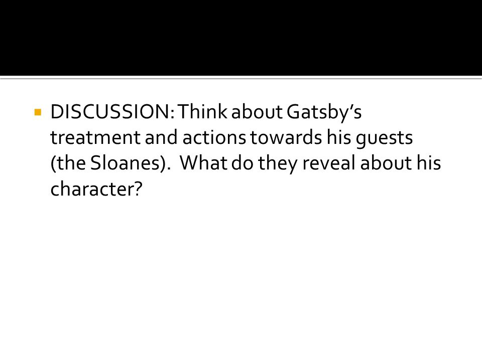 DISCUSSION: Think about Gatsby's treatment and actions towards his guests (the Sloanes).