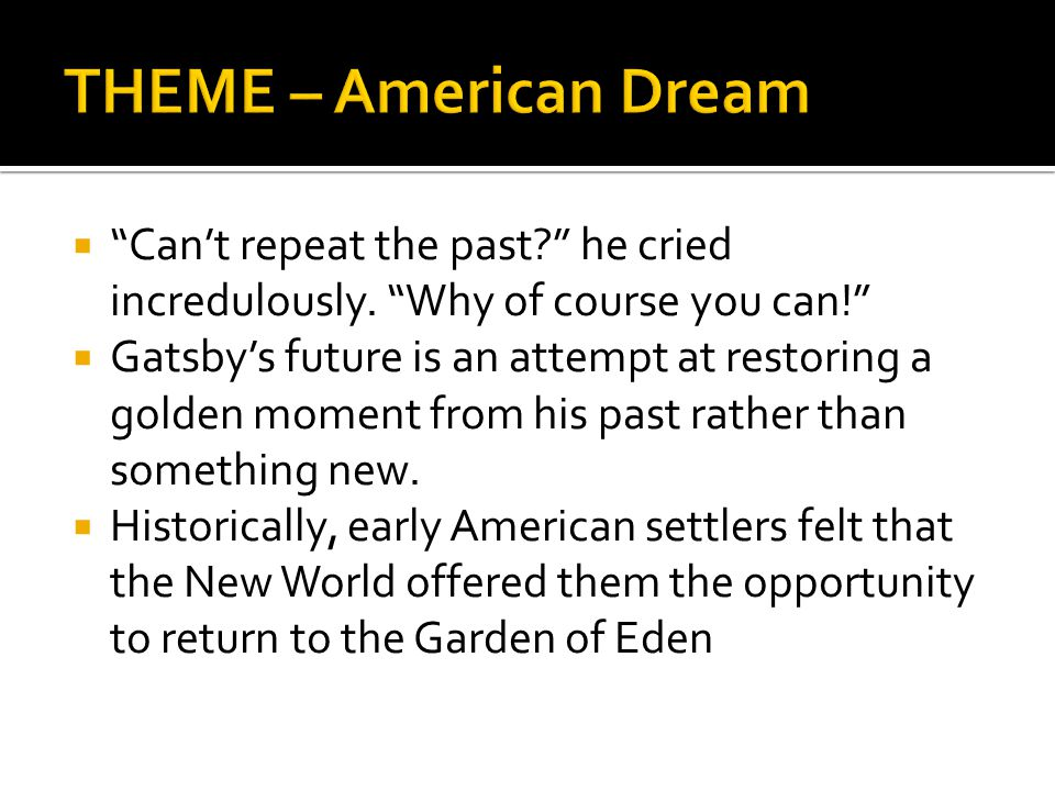THEME – American Dream Can't repeat the past he cried incredulously. Why of course you can!