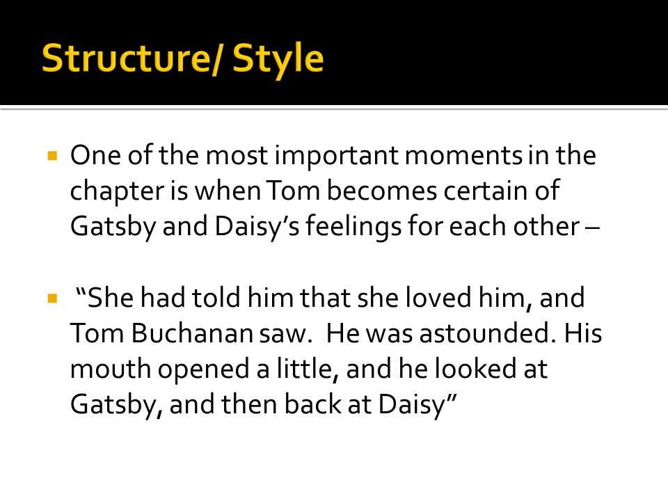 Structure/ Style One of the most important moments in the chapter is when Tom becomes certain of Gatsby and Daisy's feelings for each other –