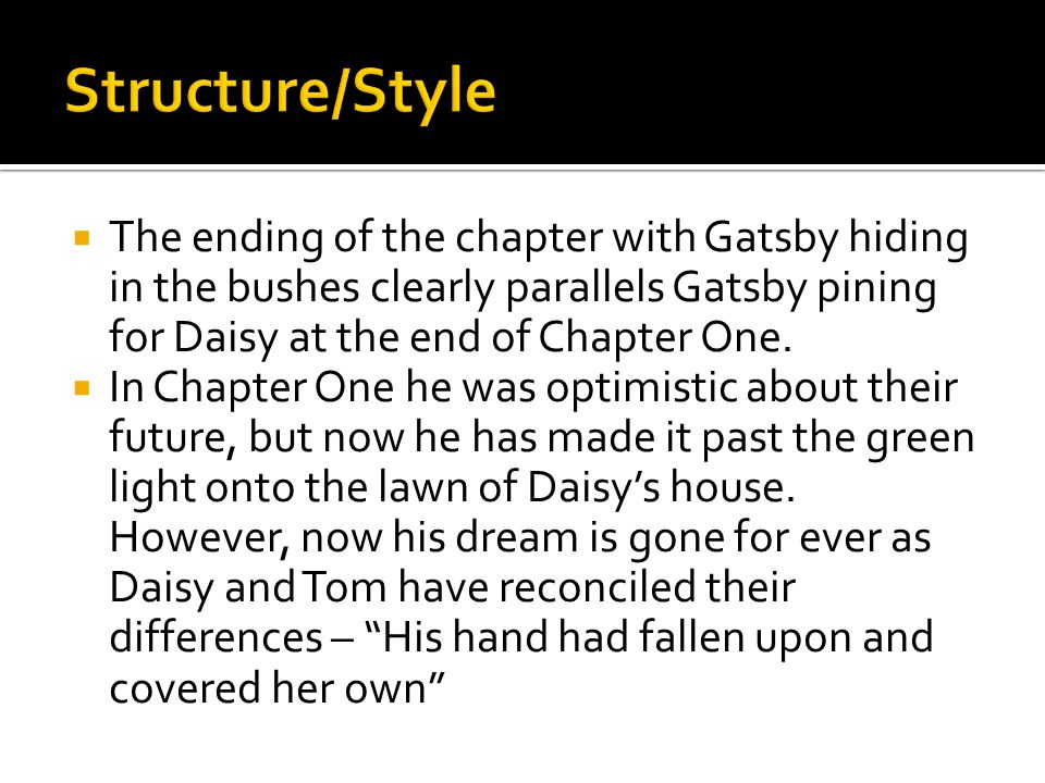 Structure/Style The ending of the chapter with Gatsby hiding in the bushes clearly parallels Gatsby pining for Daisy at the end of Chapter One.