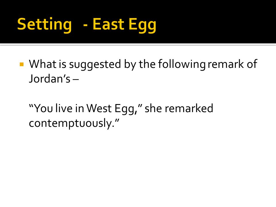 Setting - East Egg What is suggested by the following remark of Jordan's – You live in West Egg, she remarked contemptuously.