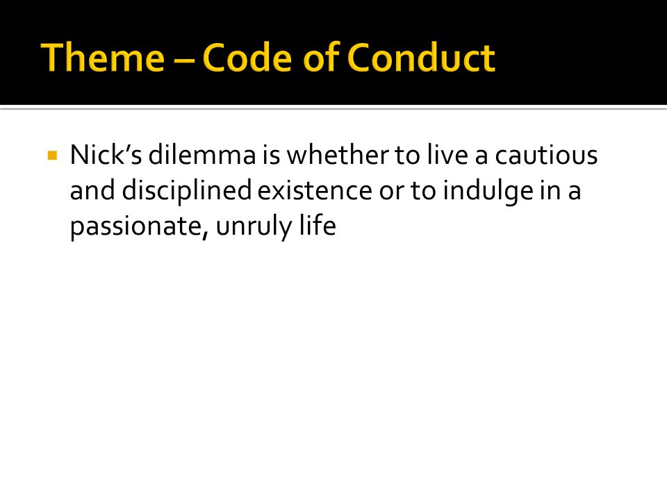 Theme – Code of Conduct Nick's dilemma is whether to live a cautious and disciplined existence or to indulge in a passionate, unruly life.