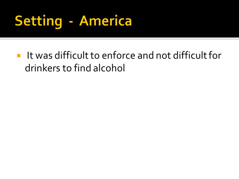 Setting - America It was difficult to enforce and not difficult for drinkers to find alcohol