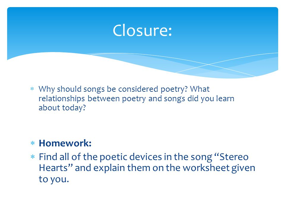 Closure: Why should songs be considered poetry What relationships between poetry and songs did you learn about today