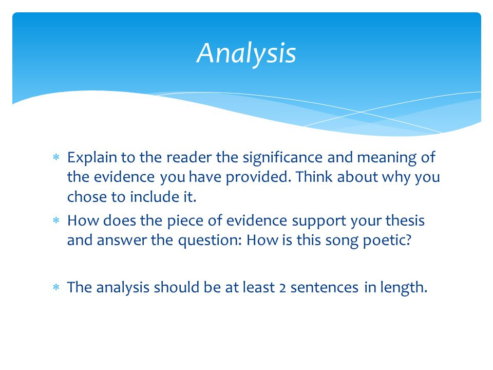Analysis Explain to the reader the significance and meaning of the evidence you have provided. Think about why you chose to include it.
