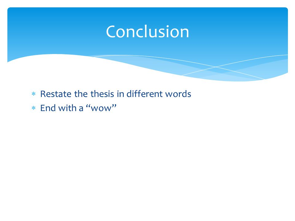Conclusion Restate the thesis in different words End with a wow