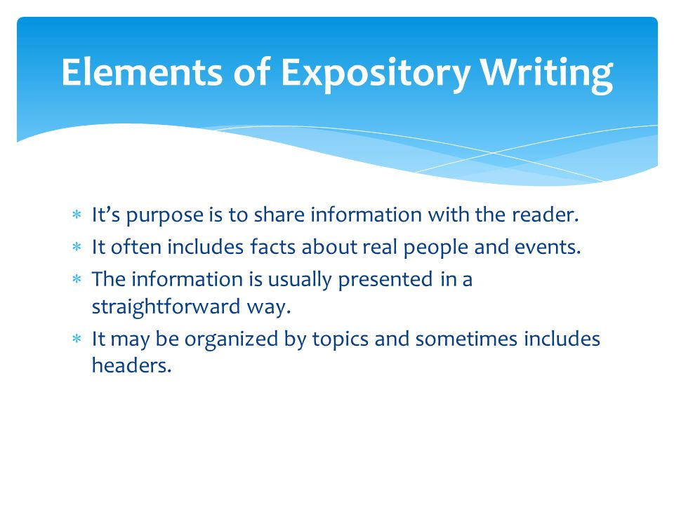 what are the main elements of an expository essay In an expository essay, you need to build a thesis that does not rely solely on your own opinion, but instead, allows you to use research to prove that idea this idea will go in the introduction of your essay, and the rest of your essay will relate back to this single statement.