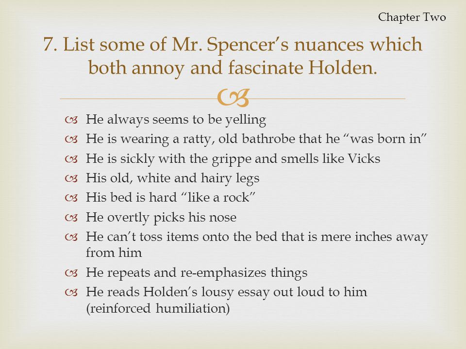 Chapter Two 7. List some of Mr. Spencer's nuances which both annoy and fascinate Holden. He always seems to be yelling.
