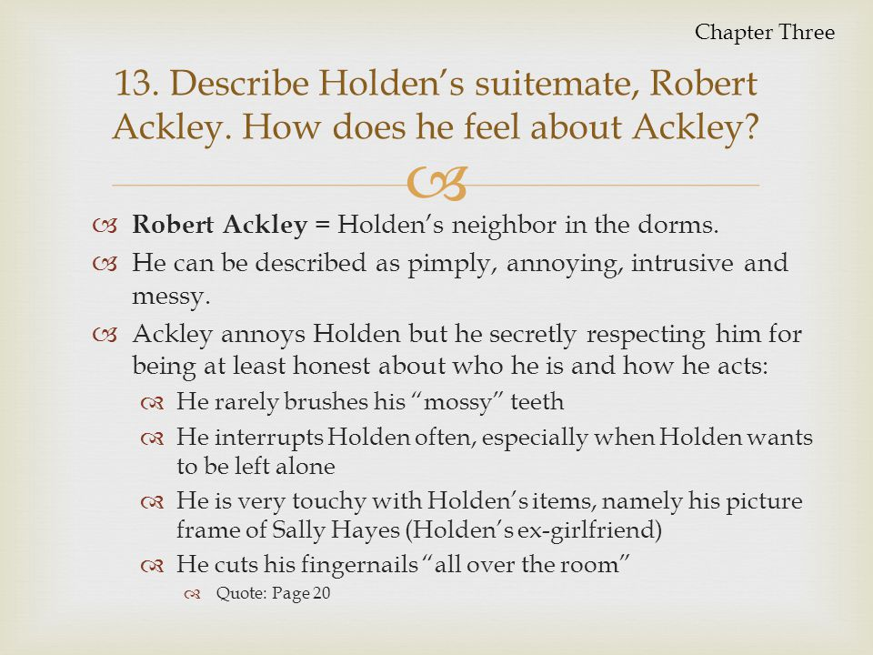 Chapter Three 13. Describe Holden's suitemate, Robert Ackley. How does he feel about Ackley Robert Ackley = Holden's neighbor in the dorms.