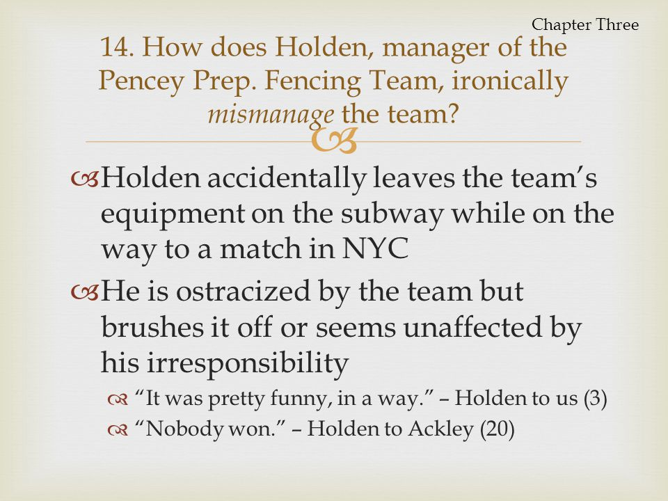 Chapter Three 14. How does Holden, manager of the Pencey Prep. Fencing Team, ironically mismanage the team