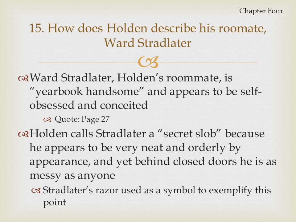 15. How does Holden describe his roomate, Ward Stradlater