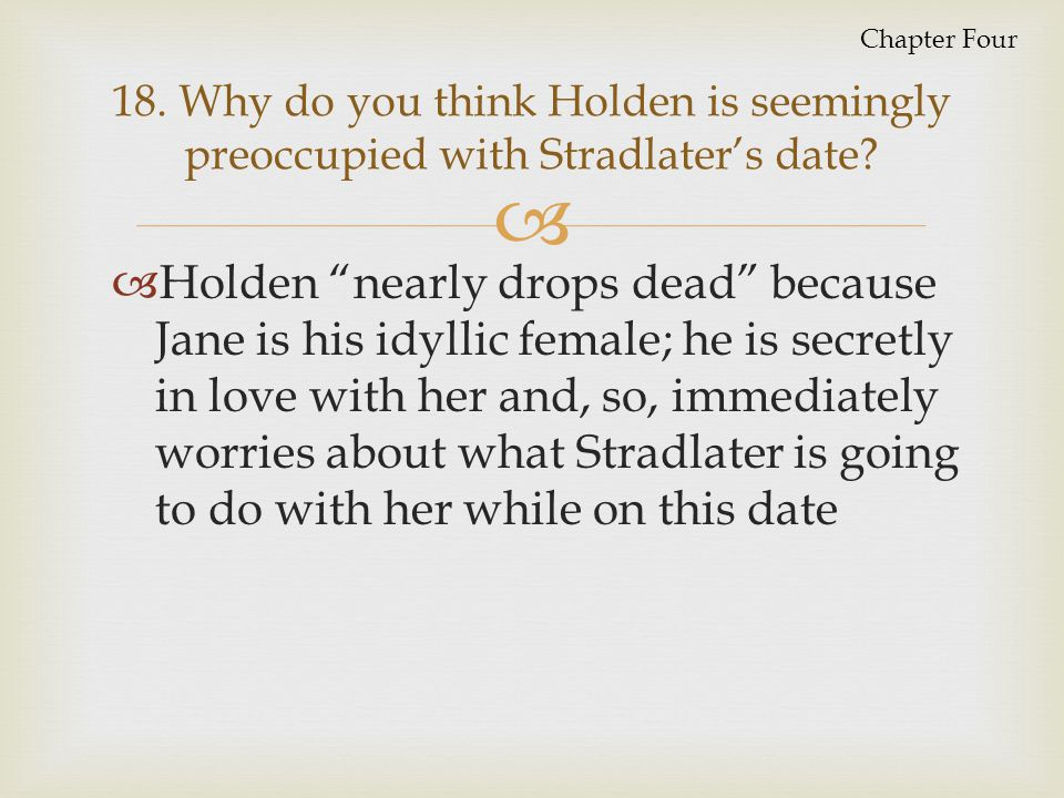 Chapter Four 18. Why do you think Holden is seemingly preoccupied with Stradlater's date