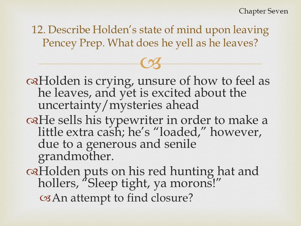 Chapter Seven 12. Describe Holden's state of mind upon leaving Pencey Prep. What does he yell as he leaves