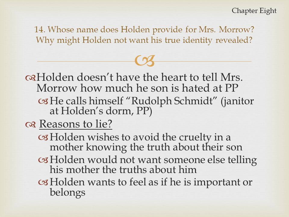 Chapter Eight 14. Whose name does Holden provide for Mrs. Morrow Why might Holden not want his true identity revealed