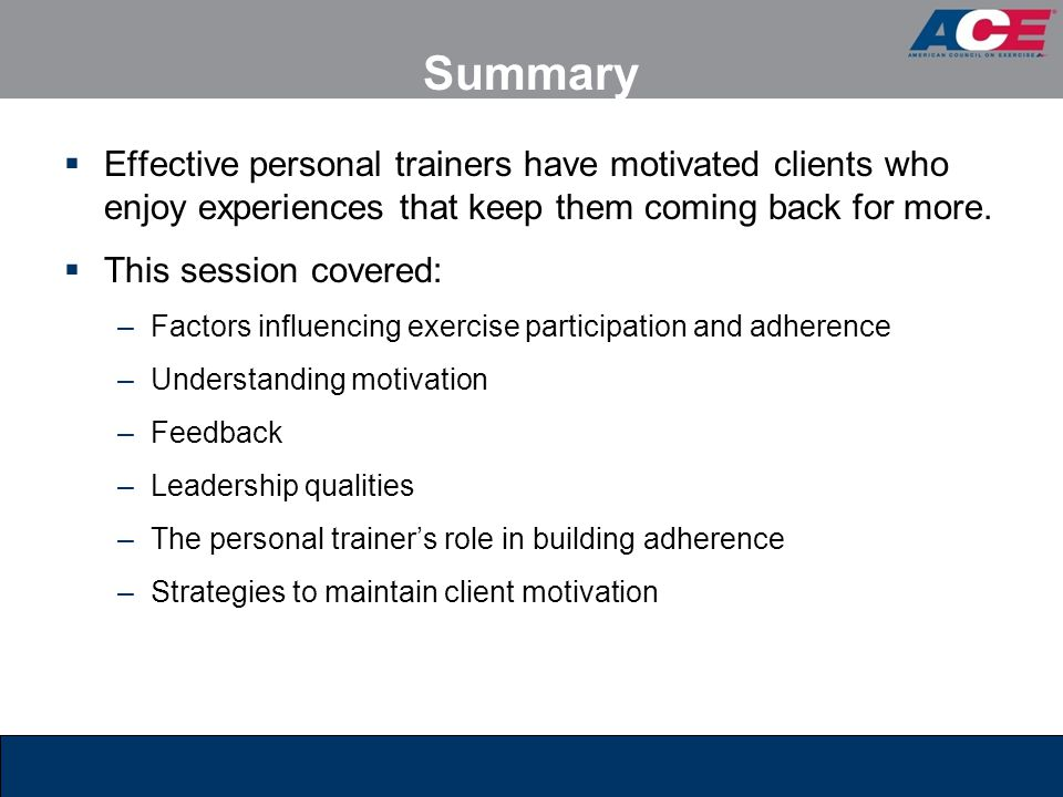Summary Effective personal trainers have motivated clients who enjoy experiences that keep them coming back for more.