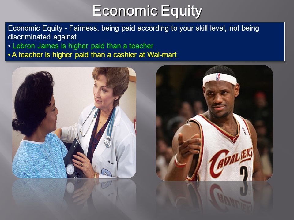 Economic Equity Economic Equity - Fairness, being paid according to your skill level, not being discriminated against.
