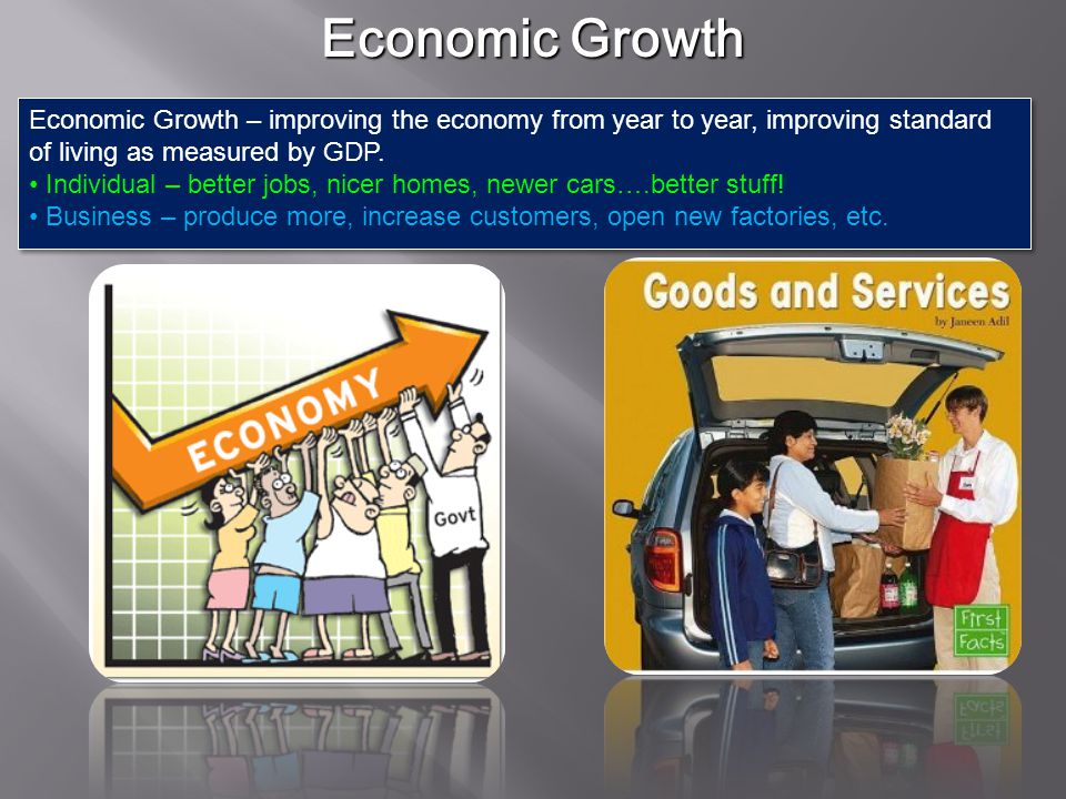 Economic Growth Economic Growth – improving the economy from year to year, improving standard of living as measured by GDP.
