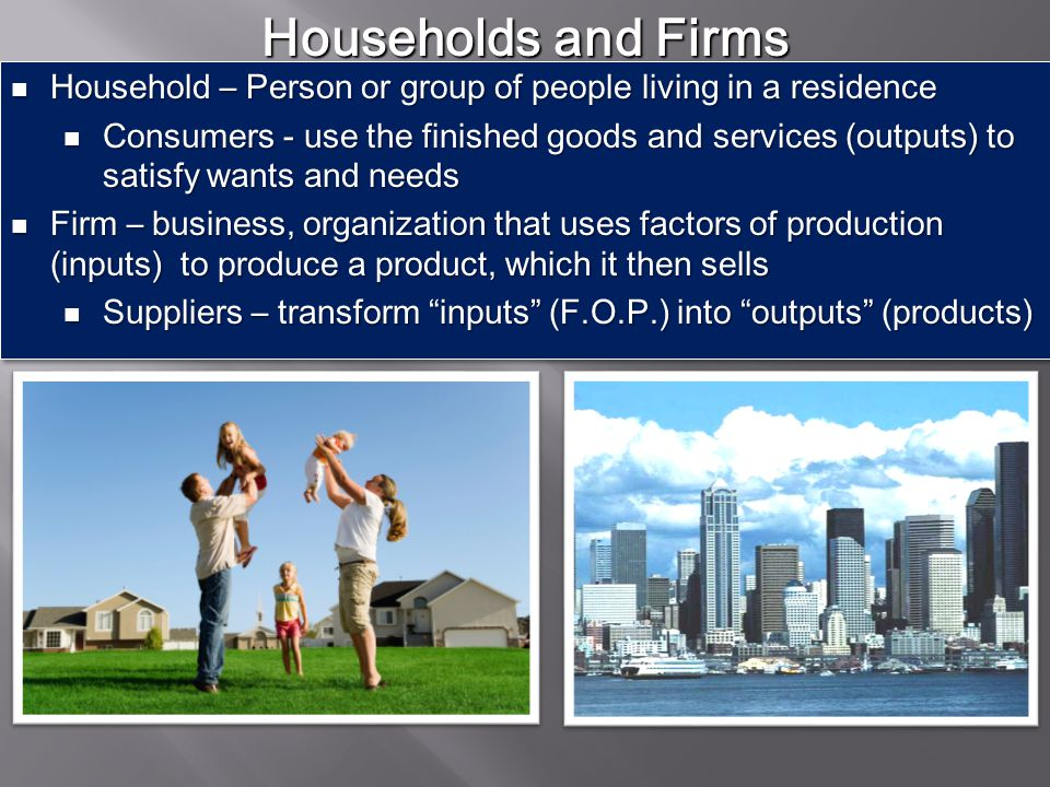 Households and Firms Household – Person or group of people living in a residence.