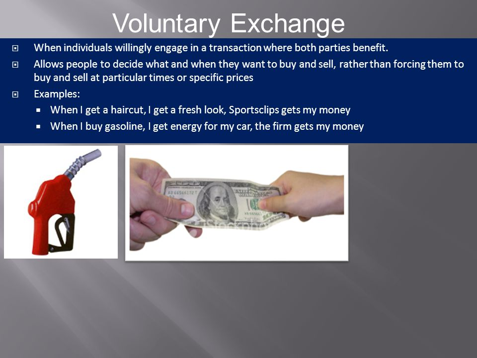 Voluntary Exchange When individuals willingly engage in a transaction where both parties benefit.