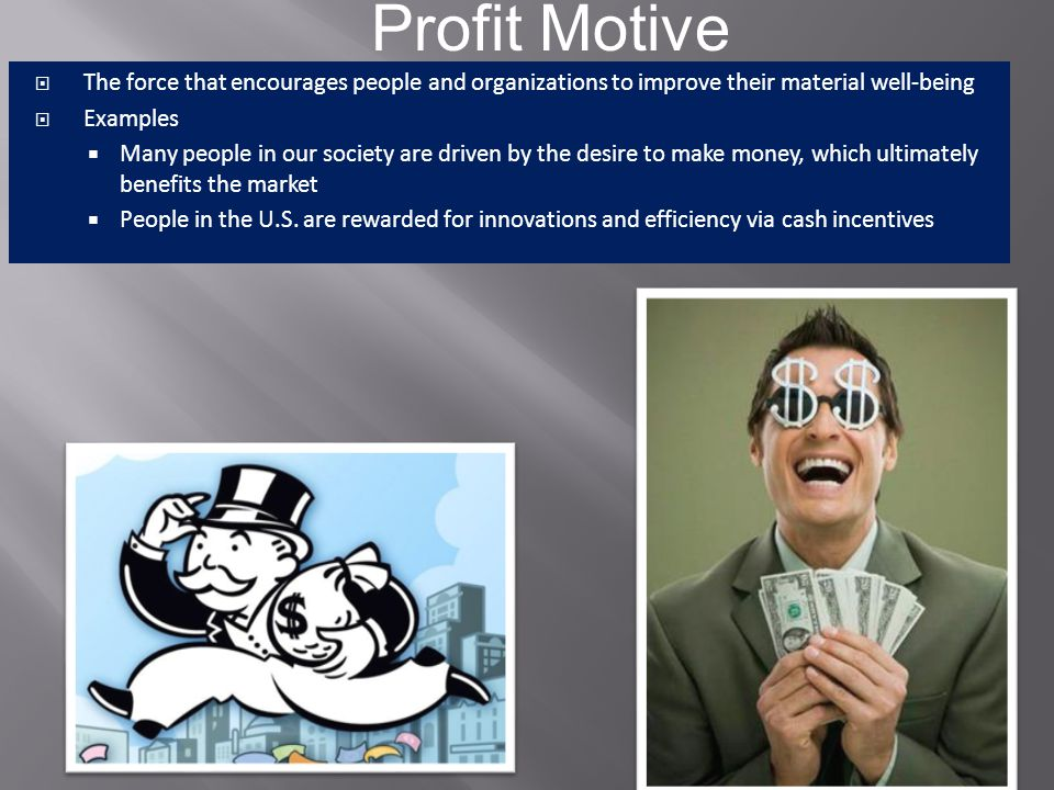 Profit Motive The force that encourages people and organizations to improve their material well-being.