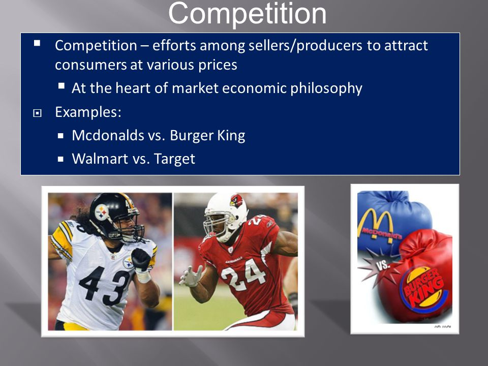 Competition Competition – efforts among sellers/producers to attract consumers at various prices. At the heart of market economic philosophy.
