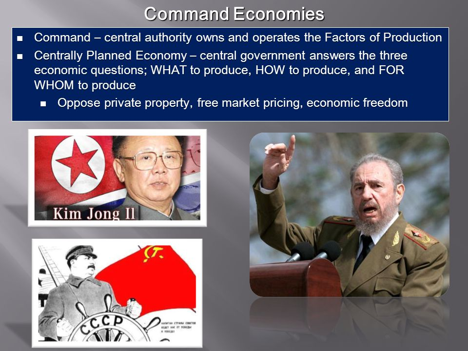 Command Economies Command – central authority owns and operates the Factors of Production.