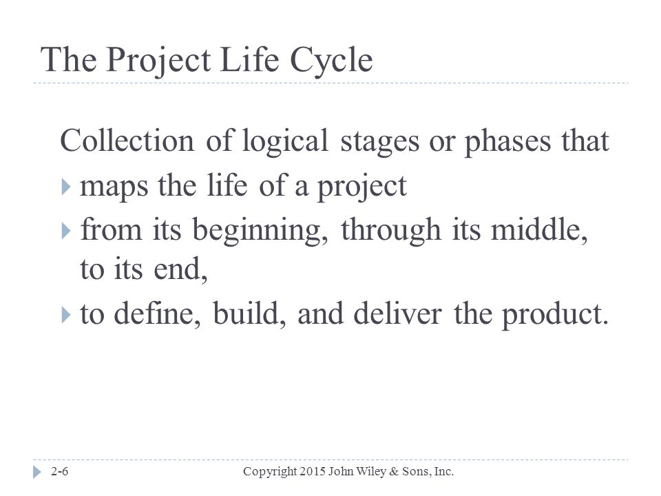The Project Life Cycle Collection of logical stages or phases that
