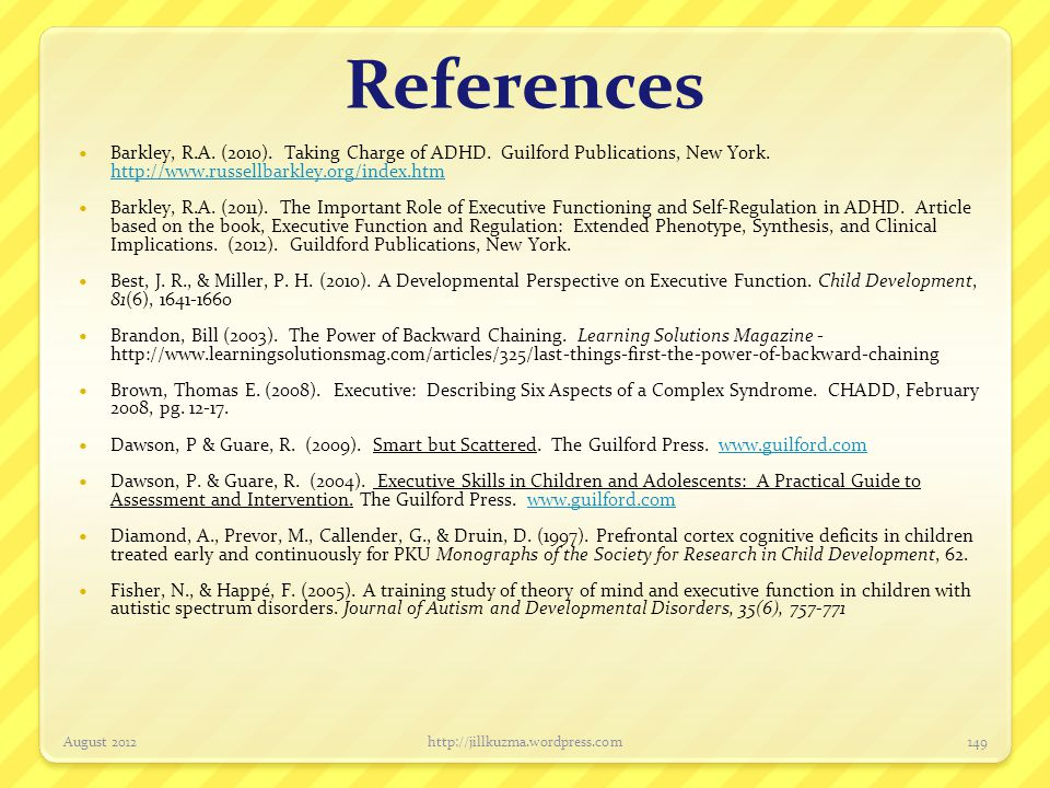References Barkley, R.A. (2010). Taking Charge of ADHD. Guilford Publications, New York. http://www.russellbarkley.org/index.htm.