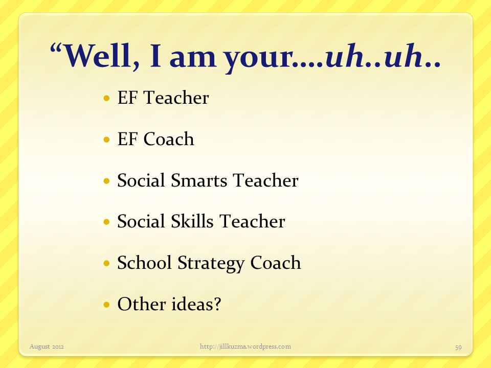 Well, I am your….uh..uh.. EF Teacher EF Coach Social Smarts Teacher