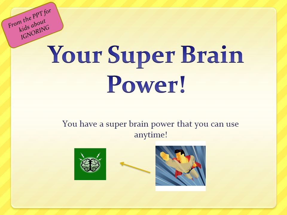 You have a super brain power that you can use anytime!