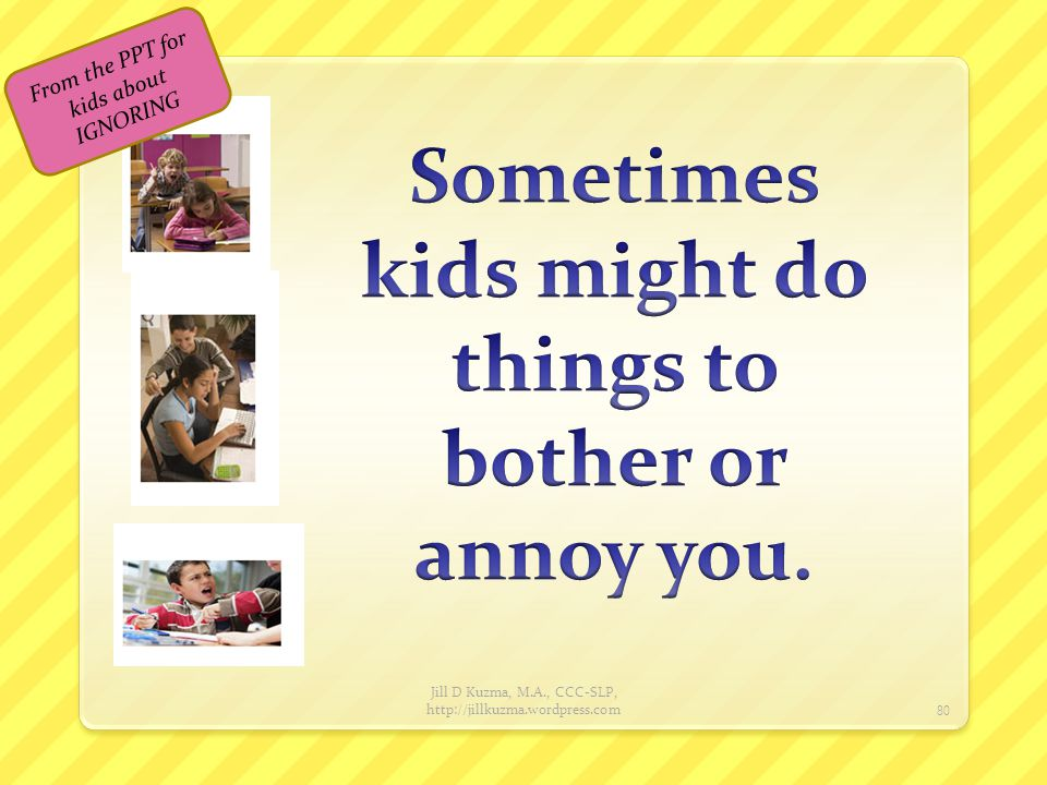 Sometimes kids might do things to bother or annoy you.