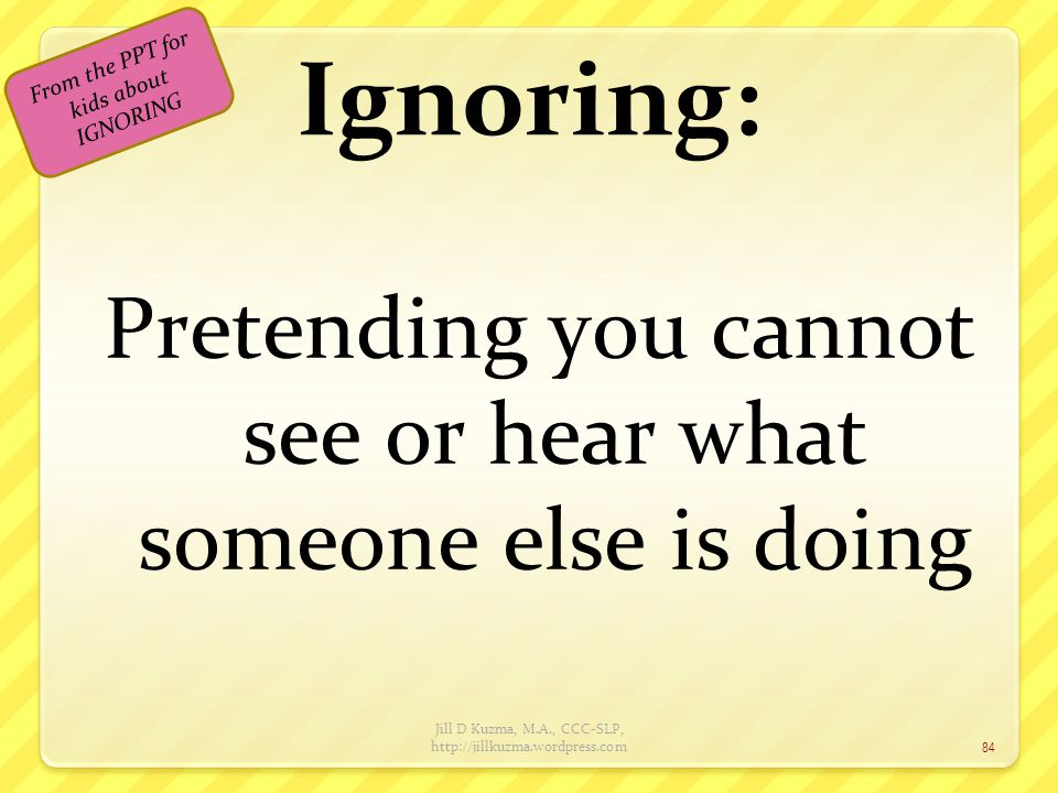 Ignoring: Pretending you cannot see or hear what someone else is doing