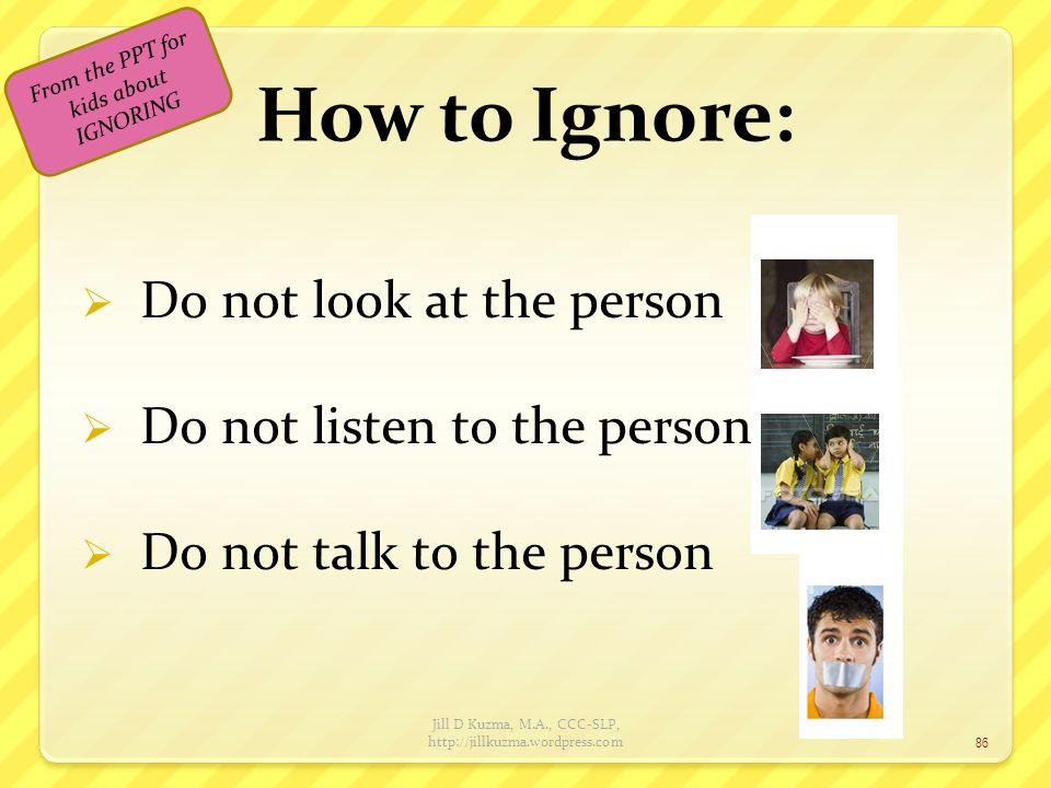 How to Ignore: Do not look at the person Do not listen to the person