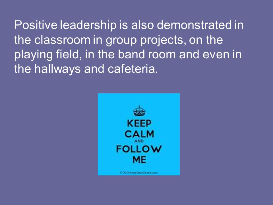 Positive leadership is also demonstrated in the classroom in group projects, on the playing field, in the band room and even in the hallways and cafeteria.