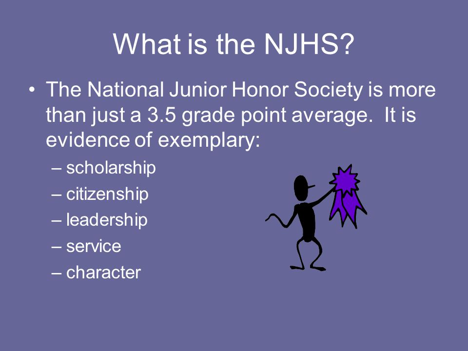 What is the NJHS The National Junior Honor Society is more than just a 3.5 grade point average. It is evidence of exemplary: