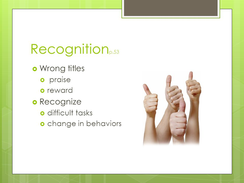 Recognitionp.53 Wrong titles Recognize praise reward difficult tasks