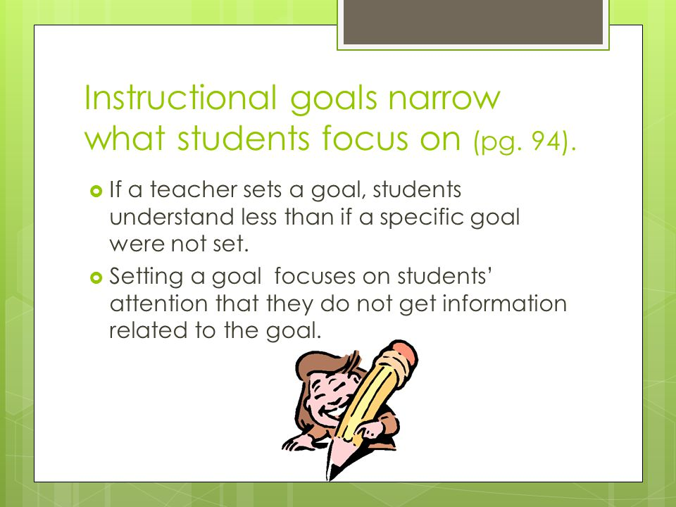 Instructional goals narrow what students focus on (pg. 94).