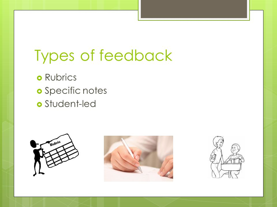 Types of feedback Rubrics Specific notes Student-led
