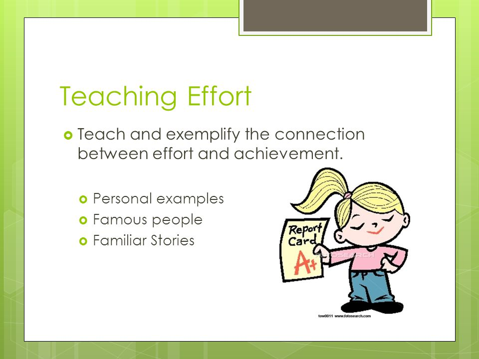 Teaching Effort Teach and exemplify the connection between effort and achievement. Personal examples.