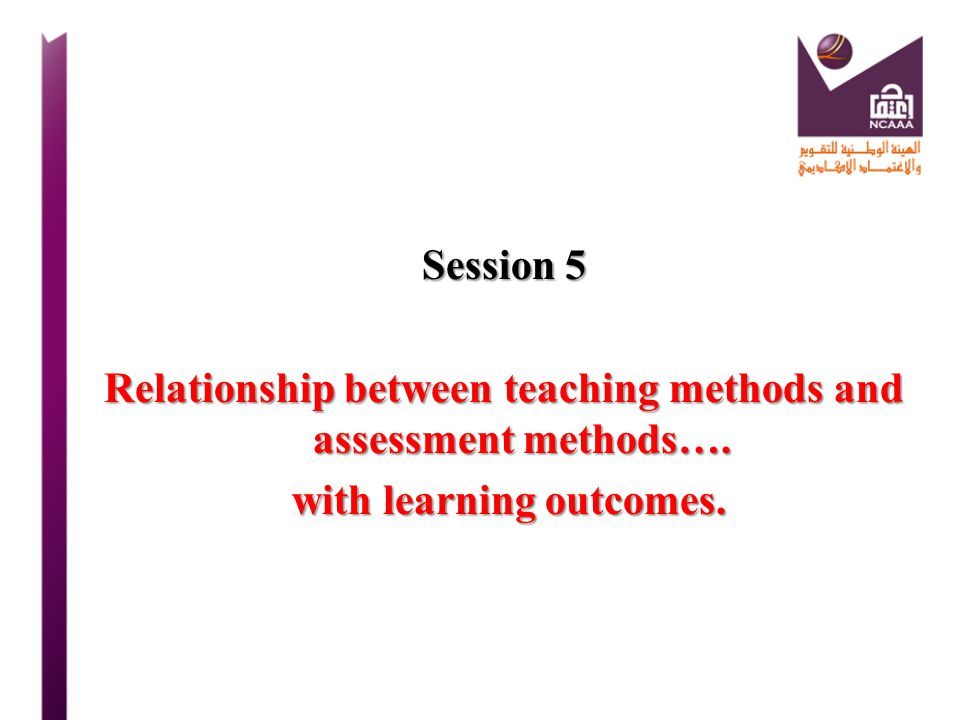 Session 5 Relationship between teaching methods and assessment methods…. with learning outcomes.