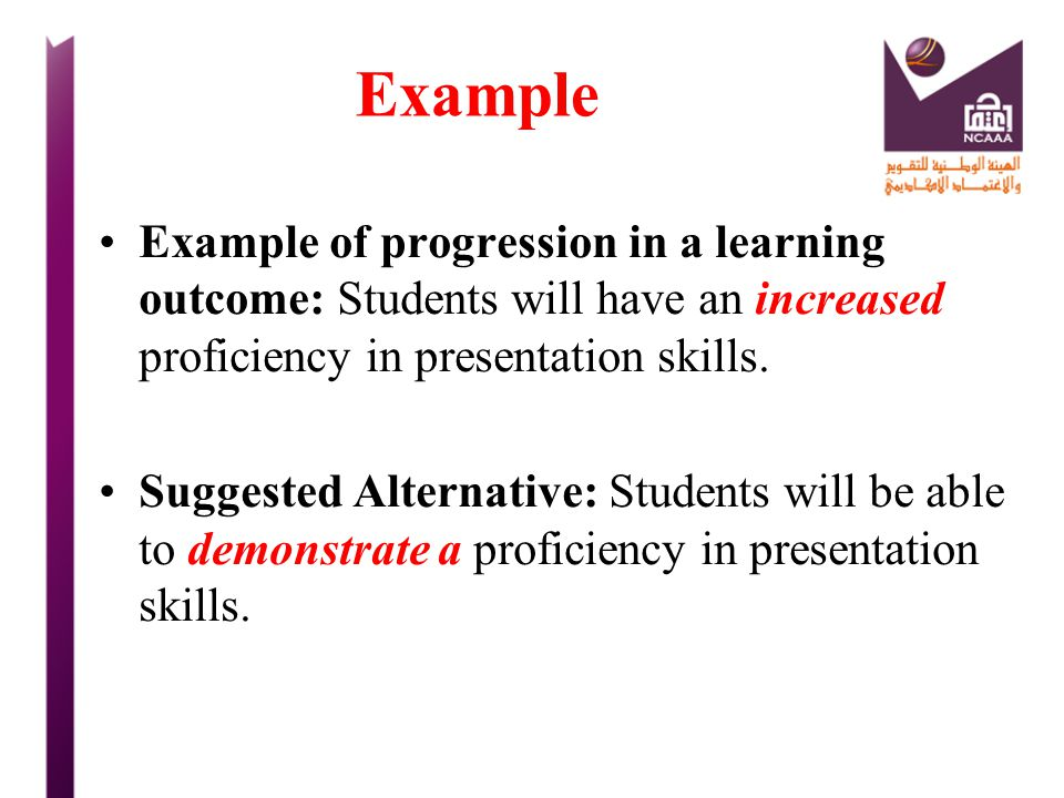 Example Example of progression in a learning outcome: Students will have an increased proficiency in presentation skills.