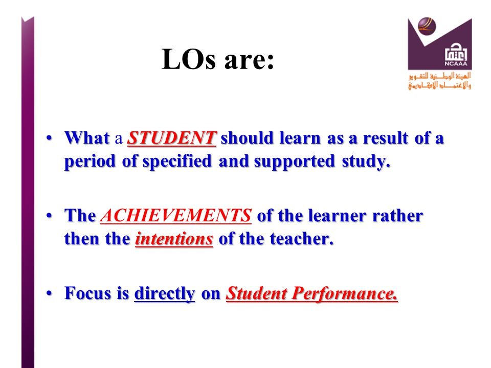 LOs are: What a STUDENT should learn as a result of a period of specified and supported study.